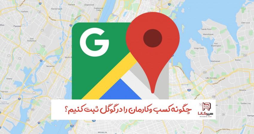 چگونه کسب و کارمان را در گوگل ثبت کنیم